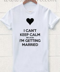 I CANT KEEP CALM BECAUSE I GETTING MARRIED T Shirt