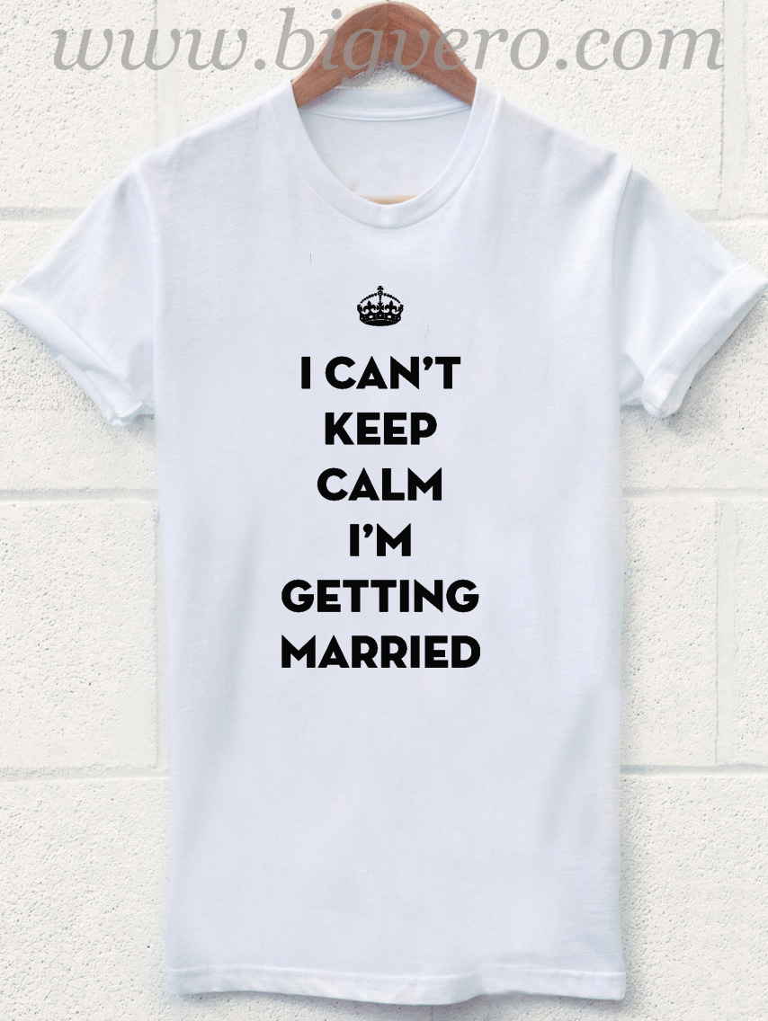 I Can 39 T Keep Calm Getting Married T Shirt Cool Tshirt