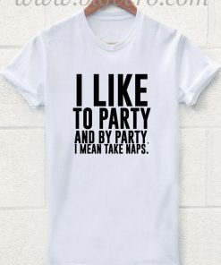 I Like Party And Party Means Take Naps T Shirt