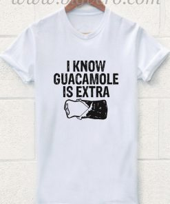 I Know Guacamole is Extra T Shirt
