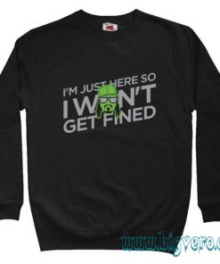 I'm Just Here So I Won't Get Fined Sweatshirt Size S-XXL