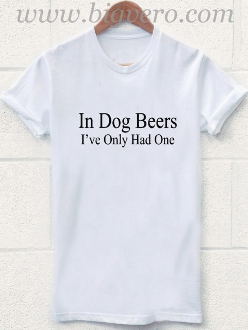 In Dog Beers I've Only Had One T Shirt