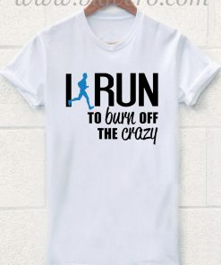 Irun To Burn Off The Crazy T Shirt