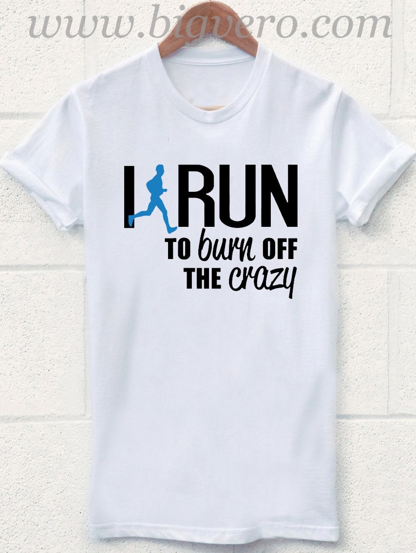 Irun to burn off the crazy t shirt cool tshirt designs for Crazy t shirt designs