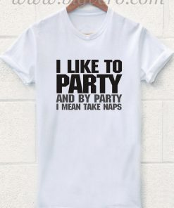 Like to Party and By Party Mean Take Naps T Shirt
