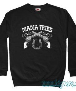 Mama Tried Sweatshirt Size S-XXL