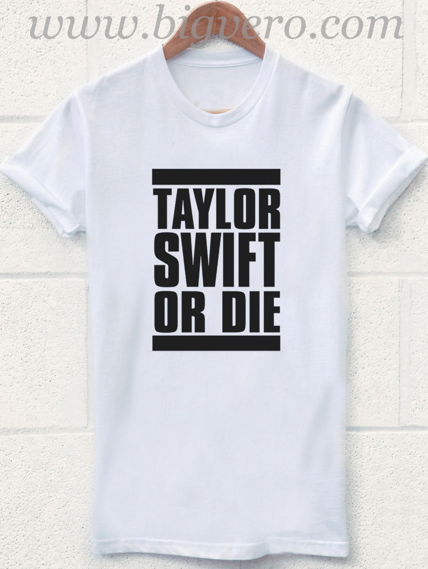 Taylor Swift Or Die T Shirt Unique Fashion Store Design Big Vero