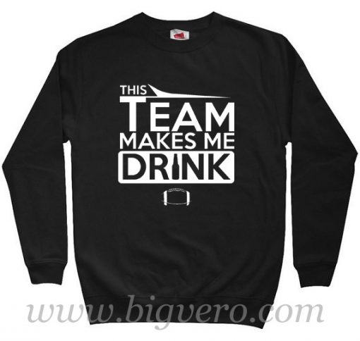 This Team Makes Me Drink Sweatshirt Size S-XXL