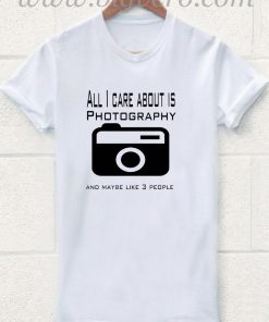 All I Care About Is Photography T Shirt