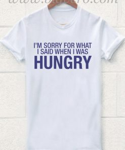Im Sorry For What I Said When I Was Hungry T Shirt
