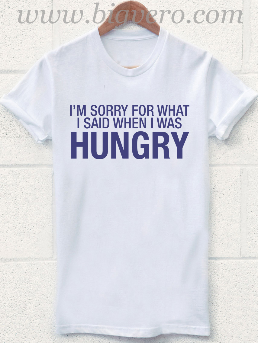 32ab48af5 Im Sorry For What I Said When I Was Hungry T Shirt | Cool Tshirt ...