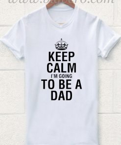 Keep Calm Im Going To Be A Dad T Shirt