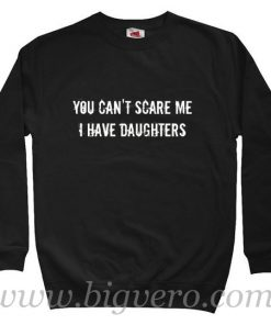 You Can't Scare Me i Have Daughters Quote Sweatshirt