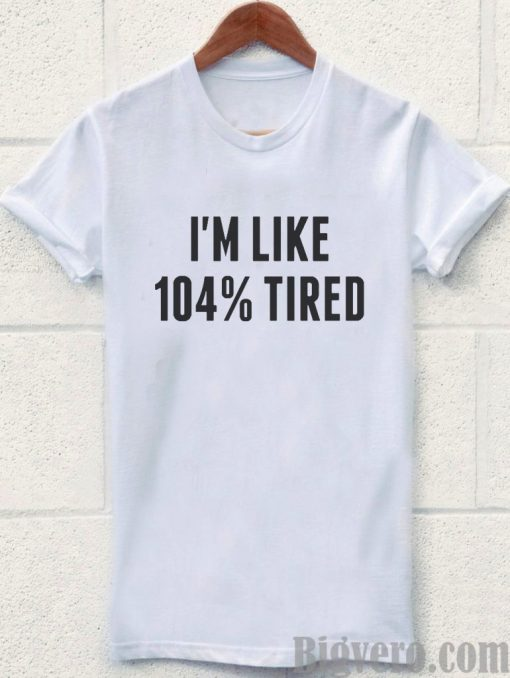 I'm Like 104% Tired Tshirt