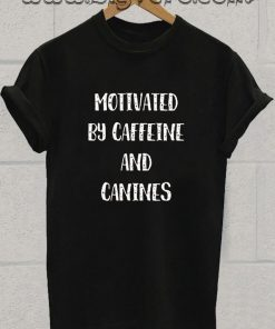 motivated by canines and caffeine Tshirt
