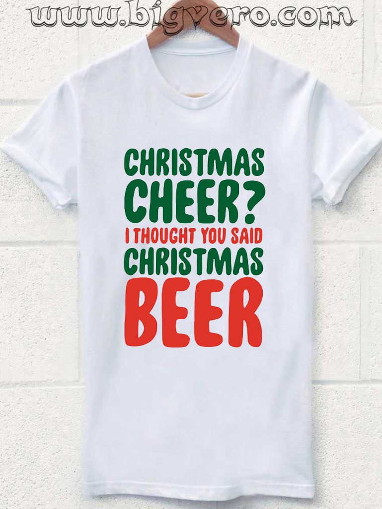 Christmas Cheer.Christmas Cheer I Thought You Said Christmas Beer Tshirt