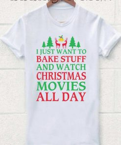 I Just Want To Bake Stuff And Watch Christmas Movies All Day