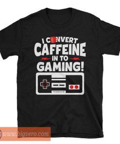 Classic Gamer I Convert Caffeine Into Gaming T Shirt