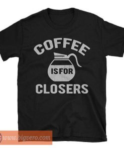 Coffee Is For Closers Shirt