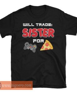 I Will Trade My Sister For Games And Pizza TShirt