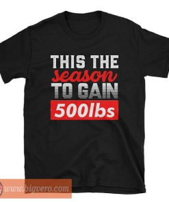 This The Season To Gain Tshirt 500lbs