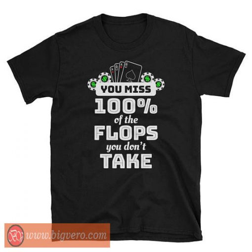 You Miss 100% Of The Flops You Don't Take Tshirt