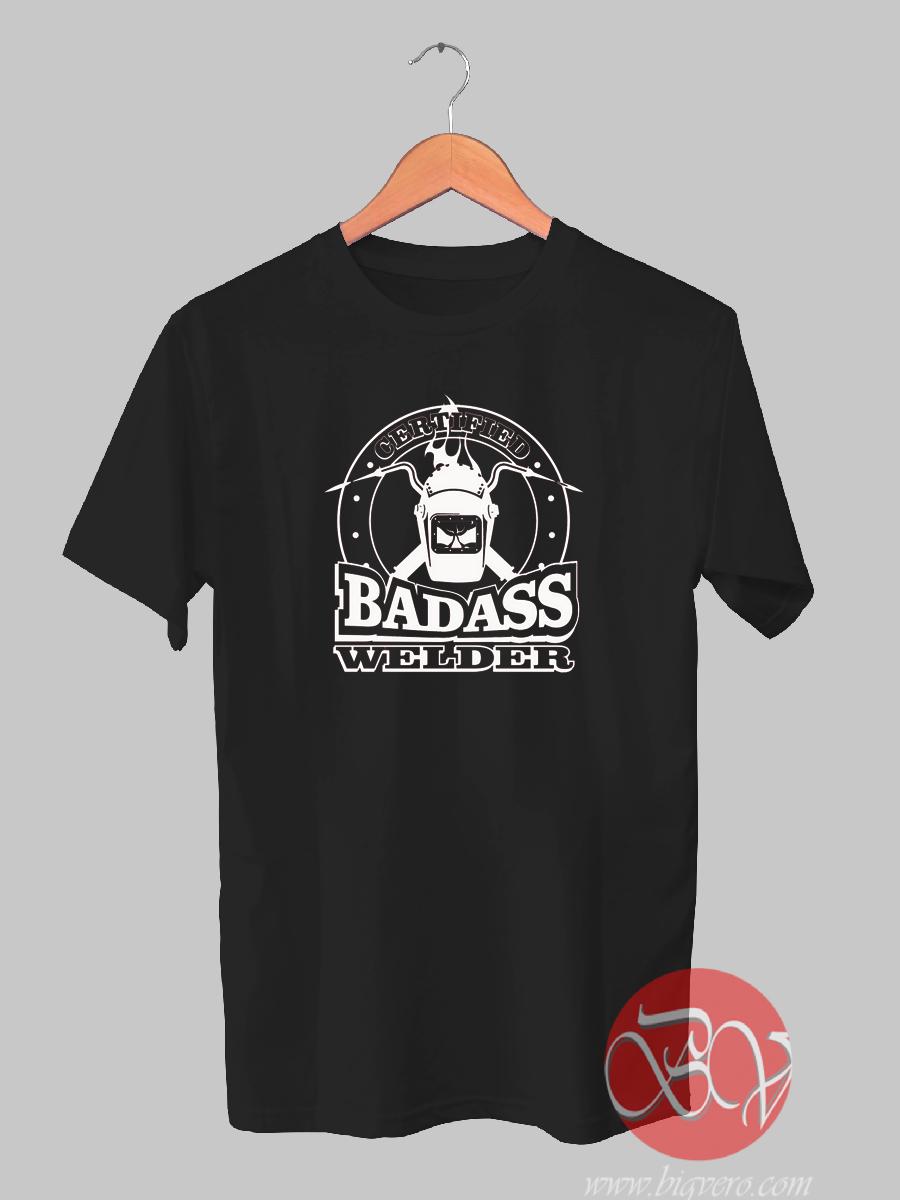 Certified Badass Welder T Shirt Ideas T Shirt Designs Bigvero Com