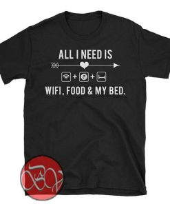 All I Need is Wifi Food and My Bed T-shirt