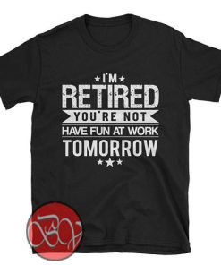 I'm Retired Your Not Have Fun at Work Tomorrow T-shirt