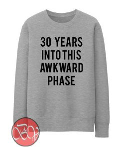 30 Years Into This Awkward Phase Sweatshirt
