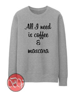 All I Need Is Coffee And Mascara Sweatshirt
