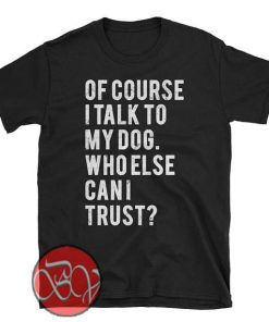 Of Course I Talk to My Dog Who Else Can I Trust T-Shirt