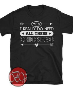 Yes I Really Do Need All These Chickens T-Shirt