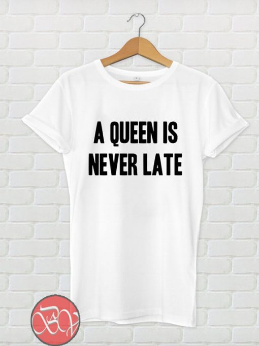A Queen is Never Late T Shirt