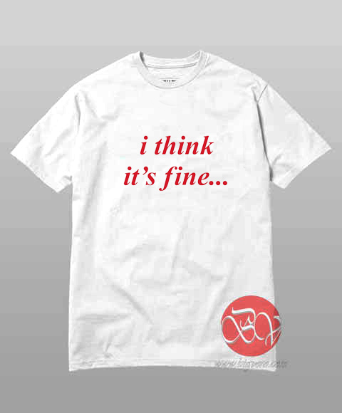 I Think Its Fine T-Shirt