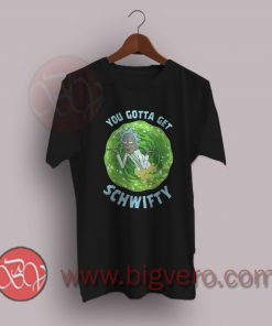 You Gotta Get Schwifty Rick And Morty T-Shirt