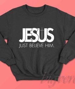 Jesus Just Believe In Him Sweatshirt